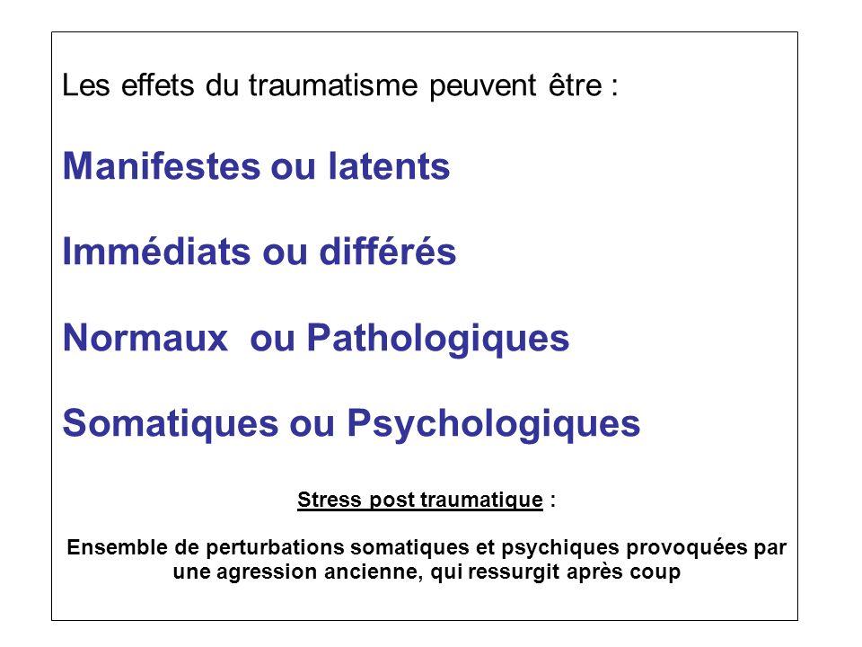 Les effets du traumatisme peuvent être : Manifestes ou latents Immédiats ou différés Normaux ou Pathologiques Somatiques ou Psychologiques Stress post