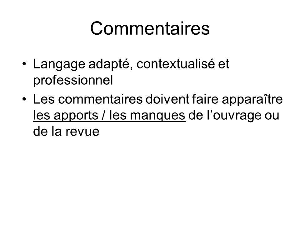 Commentaires Langage adapté, contextualisé et professionnel Les commentaires doivent faire apparaître les apports / les manques de louvrage ou de la r