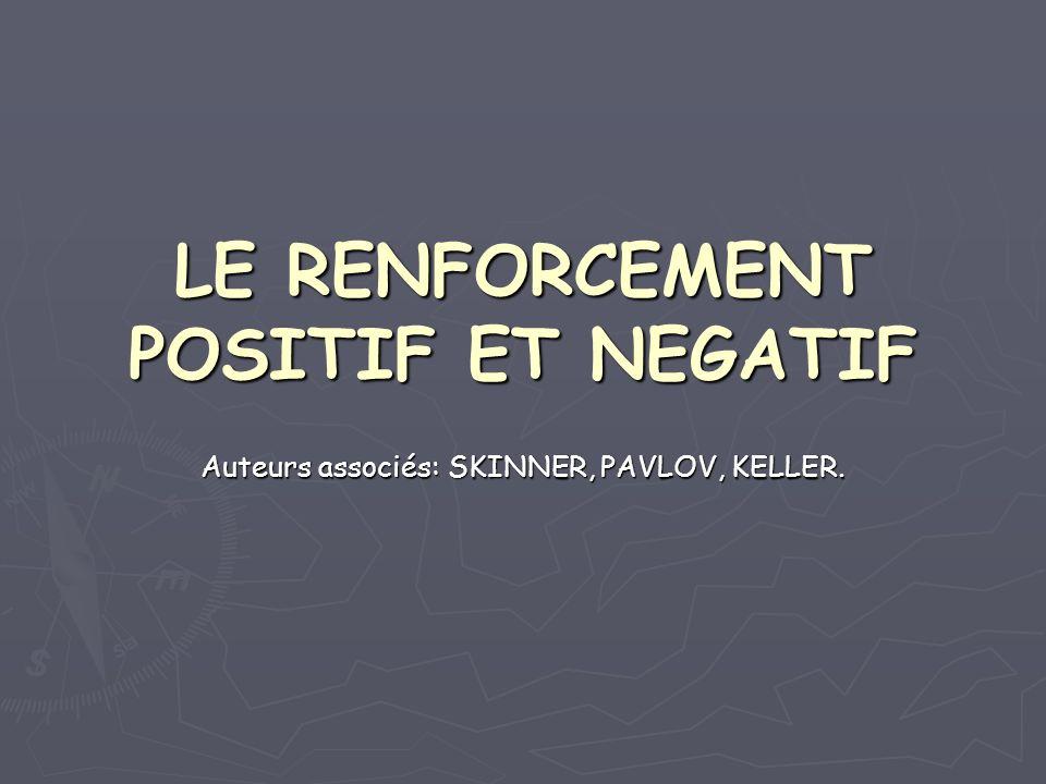 LE RENFORCEMENT POSITIF ET NEGATIF Auteurs associés: SKINNER, PAVLOV, KELLER.