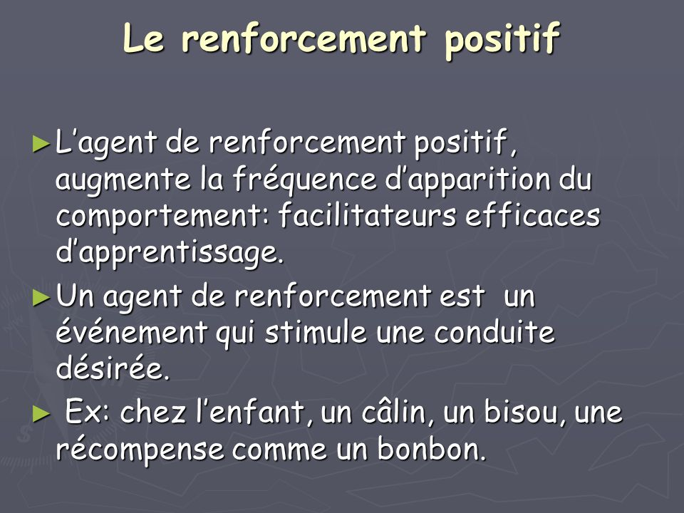 Le renforcement positif Lagent de renforcement positif, augmente la fréquence dapparition du comportement: facilitateurs efficaces dapprentissage. Lag