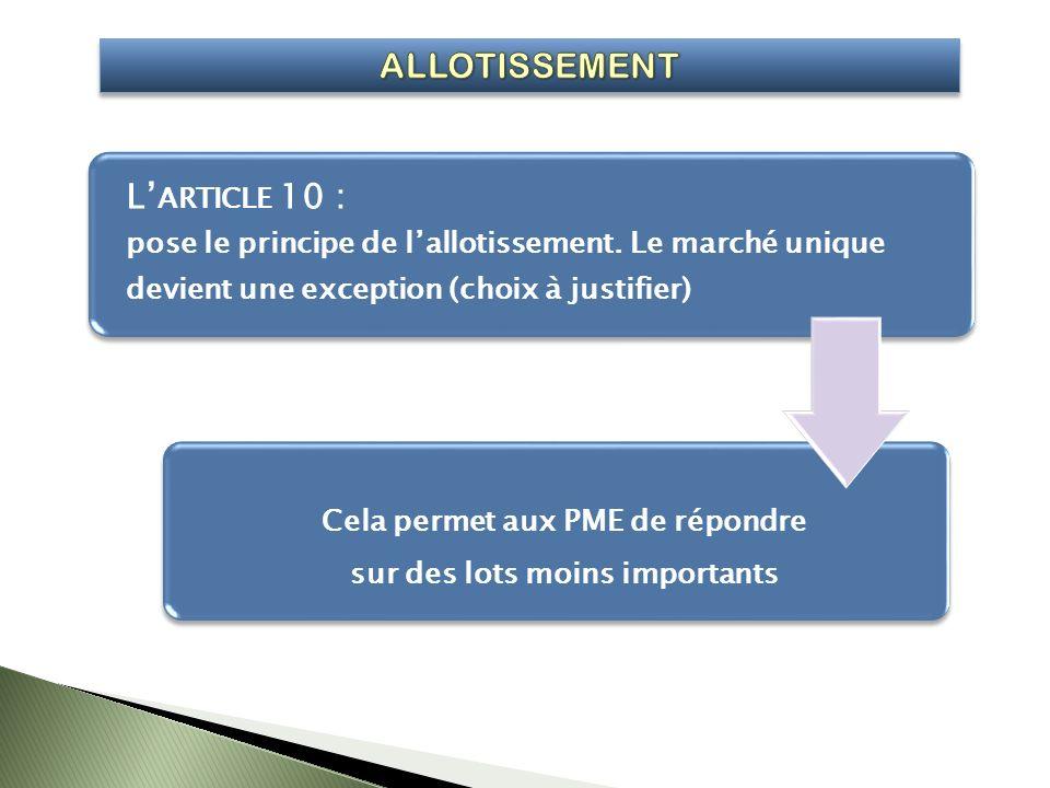 L ARTICLE 10 : pose le principe de lallotissement. Le marché unique devient une exception (choix à justifier) Cela permet aux PME de répondre sur des