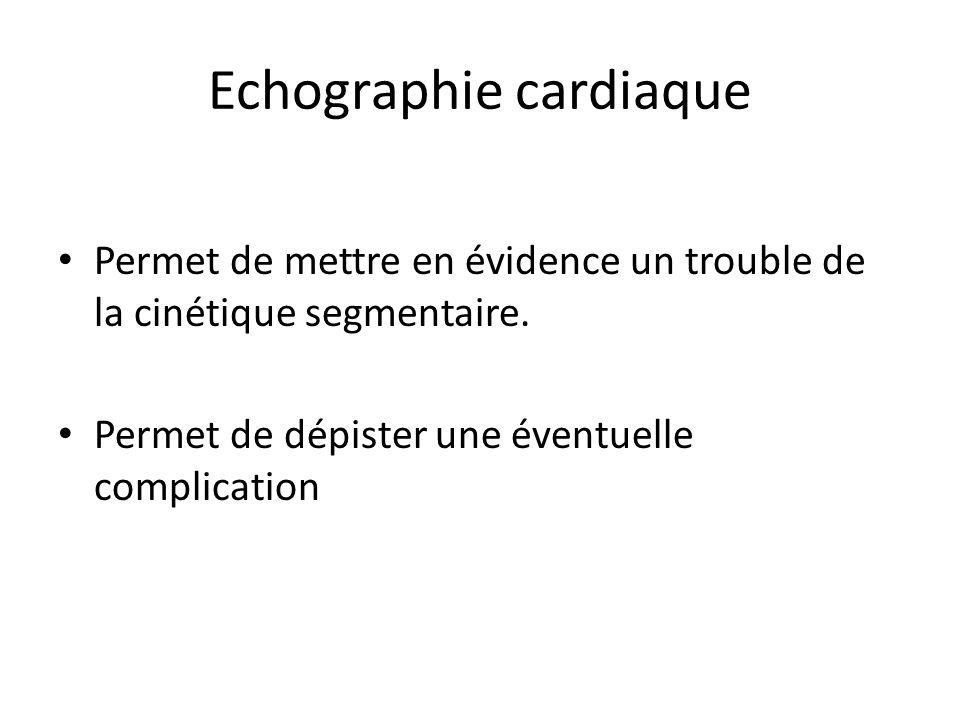 Echographie cardiaque Permet de mettre en évidence un trouble de la cinétique segmentaire. Permet de dépister une éventuelle complication