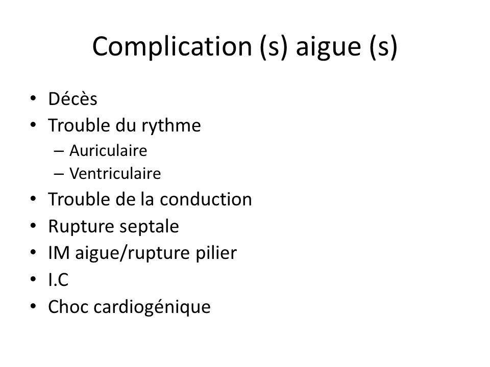Complication (s) aigue (s) Décès Trouble du rythme – Auriculaire – Ventriculaire Trouble de la conduction Rupture septale IM aigue/rupture pilier I.C