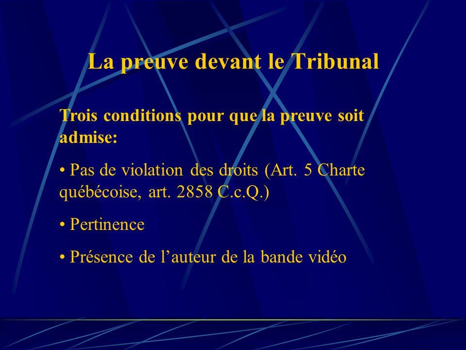 La preuve devant le Tribunal Trois conditions pour que la preuve soit admise: Pas de violation des droits (Art. 5 Charte québécoise, art. 2858 C.c.Q.)