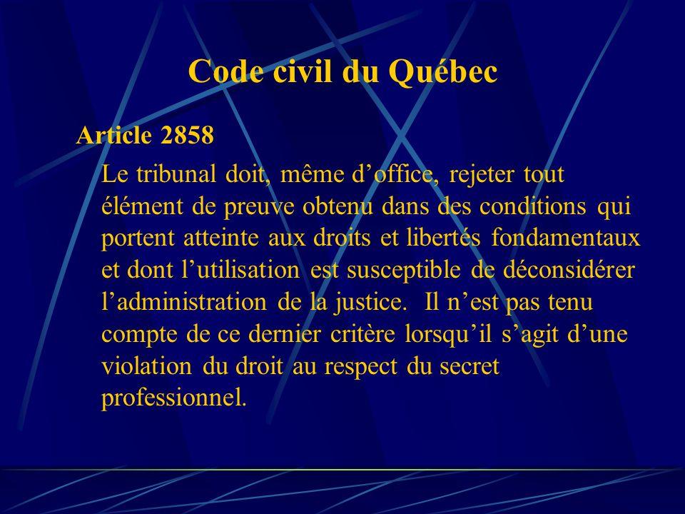 Code civil du Québec Article 2858 Le tribunal doit, même doffice, rejeter tout élément de preuve obtenu dans des conditions qui portent atteinte aux d