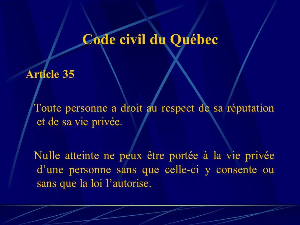 Code civil du Québec Article 35 Toute personne a droit au respect de sa réputation et de sa vie privée. Nulle atteinte ne peux être portée à la vie pr