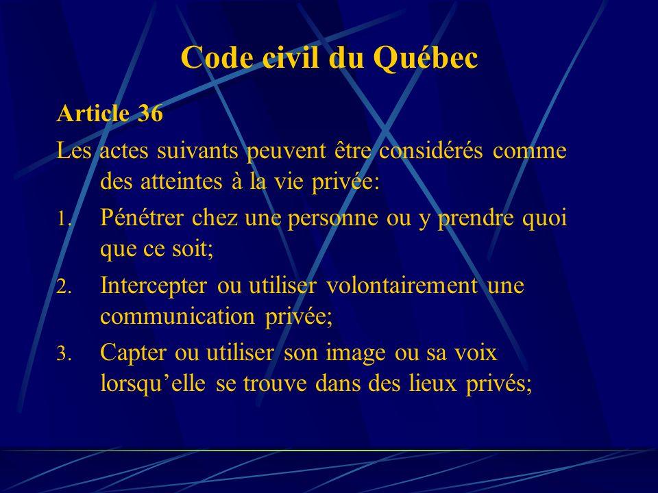 Code civil du Québec Article 36 Les actes suivants peuvent être considérés comme des atteintes à la vie privée: 1. Pénétrer chez une personne ou y pre