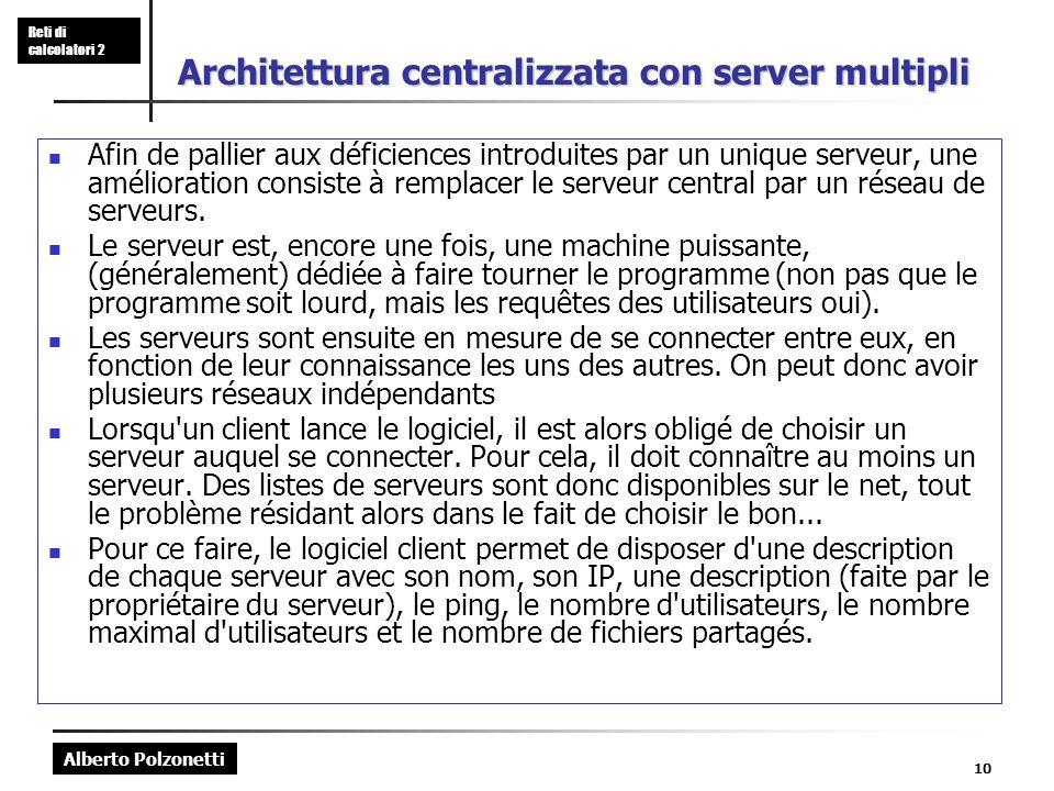 Alberto Polzonetti Reti di calcolatori 2 10 Architettura centralizzata con server multipli Afin de pallier aux déficiences introduites par un unique serveur, une amélioration consiste à remplacer le serveur central par un réseau de serveurs.