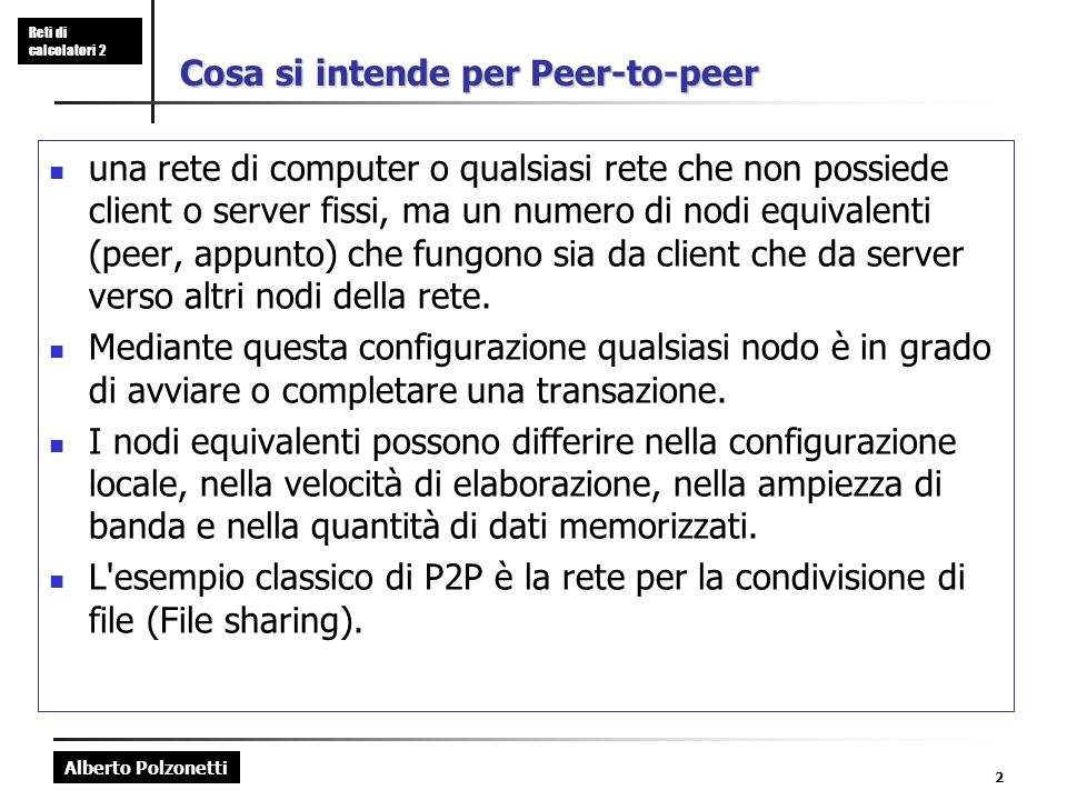 Alberto Polzonetti Reti di calcolatori 2 2 Cosa si intende per Peer-to-peer una rete di computer o qualsiasi rete che non possiede client o server fissi, ma un numero di nodi equivalenti (peer, appunto) che fungono sia da client che da server verso altri nodi della rete.