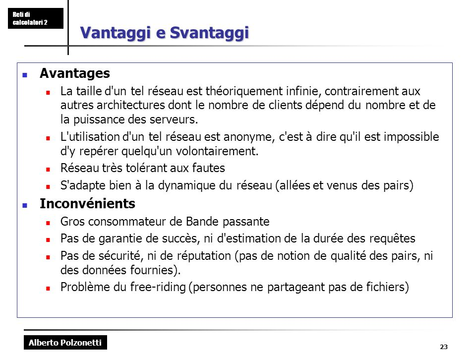 Alberto Polzonetti Reti di calcolatori 2 23 Vantaggi e Svantaggi Avantages La taille d un tel réseau est théoriquement infinie, contrairement aux autres architectures dont le nombre de clients dépend du nombre et de la puissance des serveurs.