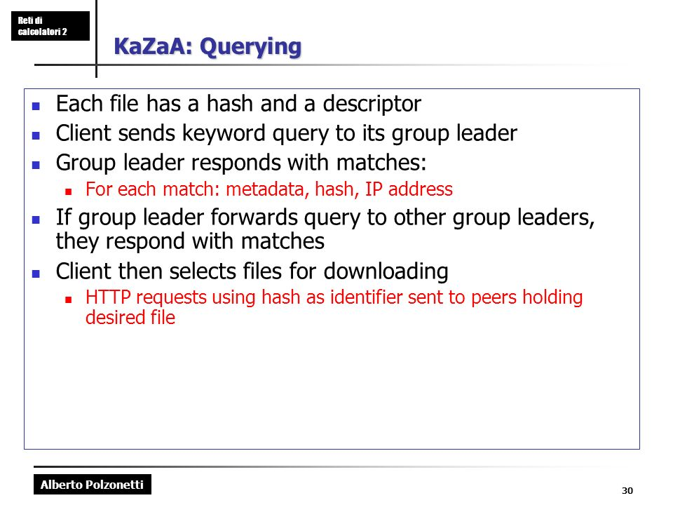 Alberto Polzonetti Reti di calcolatori 2 30 KaZaA: Querying Each file has a hash and a descriptor Client sends keyword query to its group leader Group leader responds with matches: For each match: metadata, hash, IP address If group leader forwards query to other group leaders, they respond with matches Client then selects files for downloading HTTP requests using hash as identifier sent to peers holding desired file