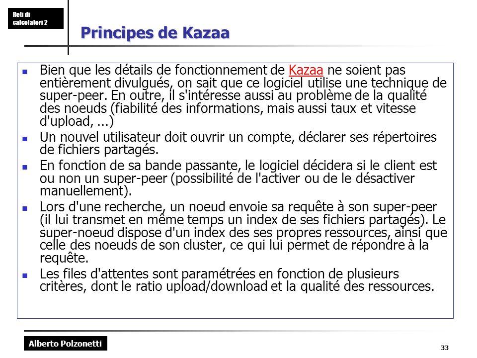 Alberto Polzonetti Reti di calcolatori 2 33 Principes de Kazaa Bien que les détails de fonctionnement de Kazaa ne soient pas entièrement divulgués, on sait que ce logiciel utilise une technique de super-peer.