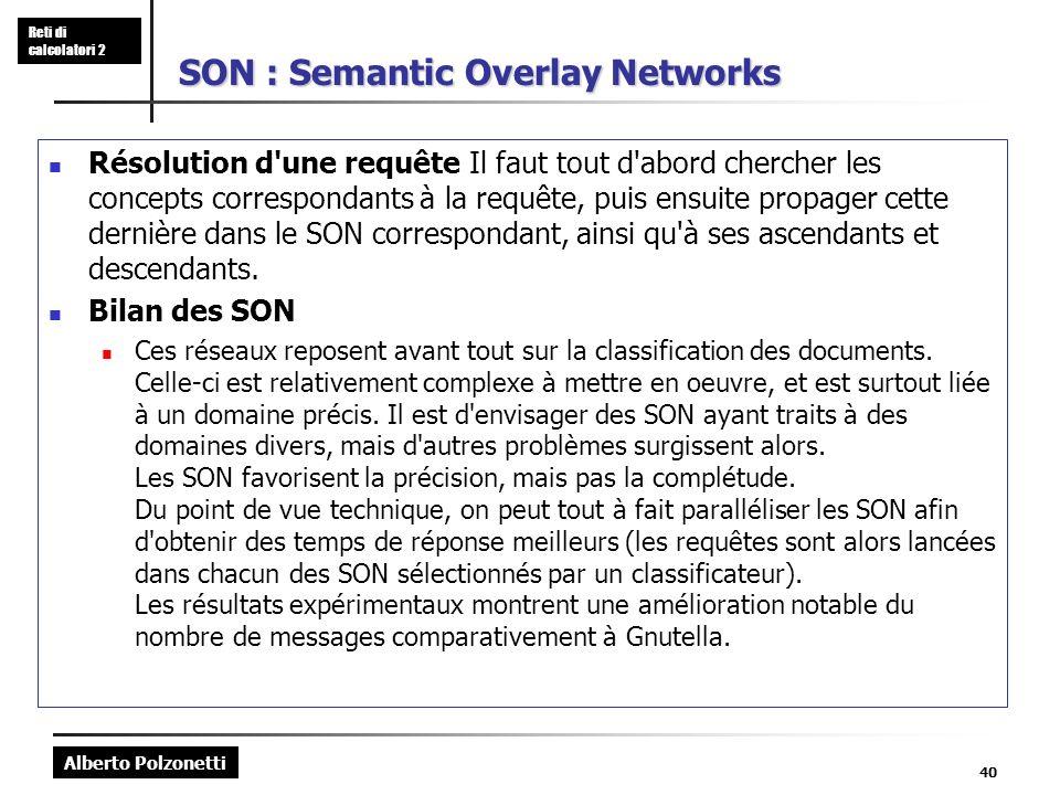 Alberto Polzonetti Reti di calcolatori 2 40 SON : Semantic Overlay Networks Résolution d une requête Il faut tout d abord chercher les concepts correspondants à la requête, puis ensuite propager cette dernière dans le SON correspondant, ainsi qu à ses ascendants et descendants.