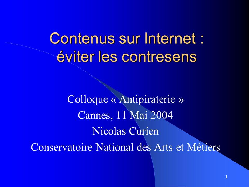 1 Contenus sur Internet : éviter les contresens Colloque « Antipiraterie » Cannes, 11 Mai 2004 Nicolas Curien Conservatoire National des Arts et Métiers