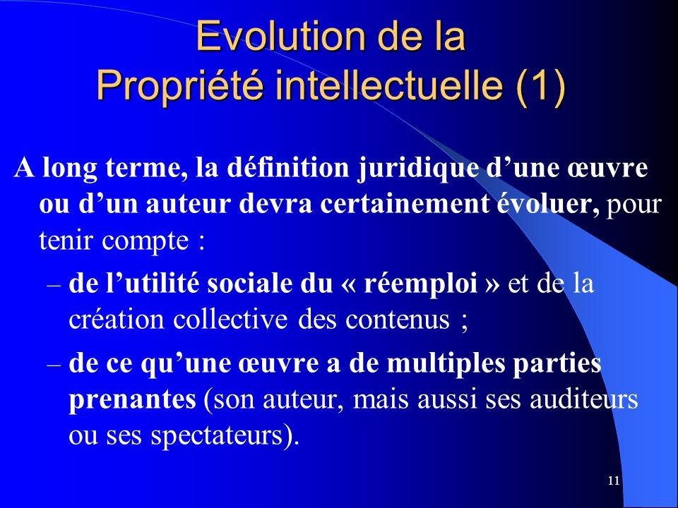 11 Evolution de la Propriété intellectuelle (1) A long terme, la définition juridique dune œuvre ou dun auteur devra certainement évoluer, pour tenir compte : – de lutilité sociale du « réemploi » et de la création collective des contenus ; – de ce quune œuvre a de multiples parties prenantes (son auteur, mais aussi ses auditeurs ou ses spectateurs).