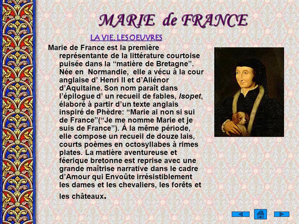 MARIE de FRANCE LA VIE, LES OEUVRES Marie de France est la première représentante de la littérature courtoise puisée dans la matière de Bretagne.
