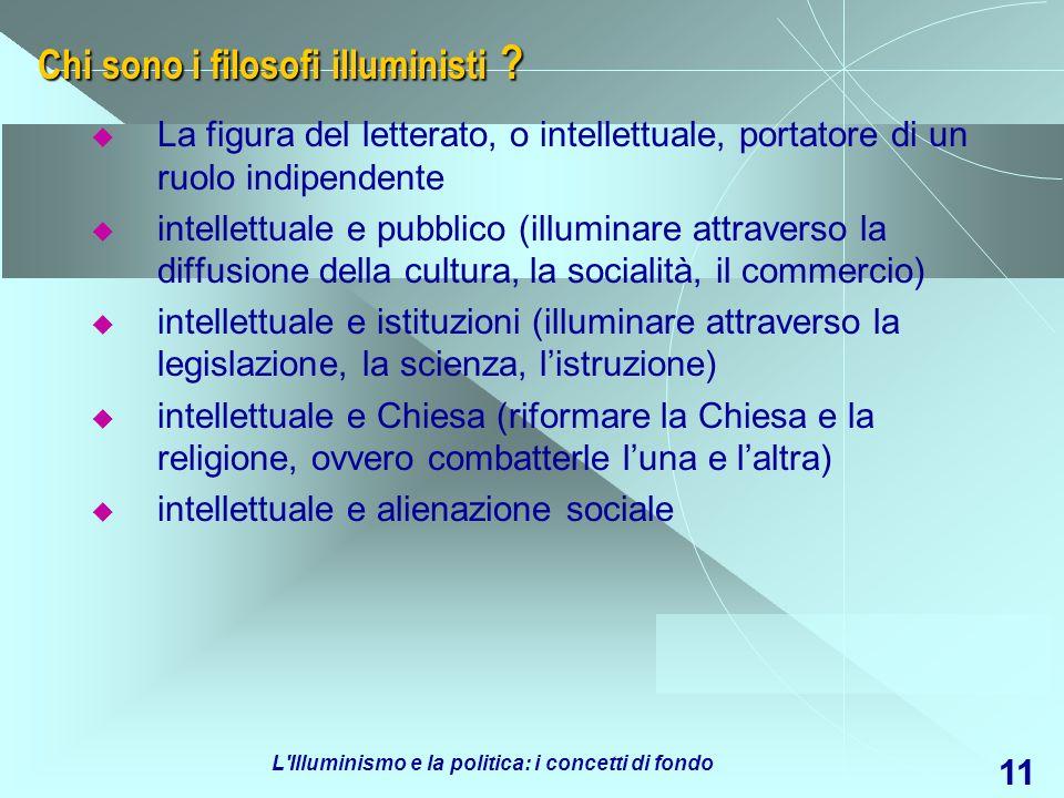 L'Illuminismo e la politica: i concetti di fondo 11 Chi sono i filosofi illuministi ? La figura del letterato, o intellettuale, portatore di un ruolo