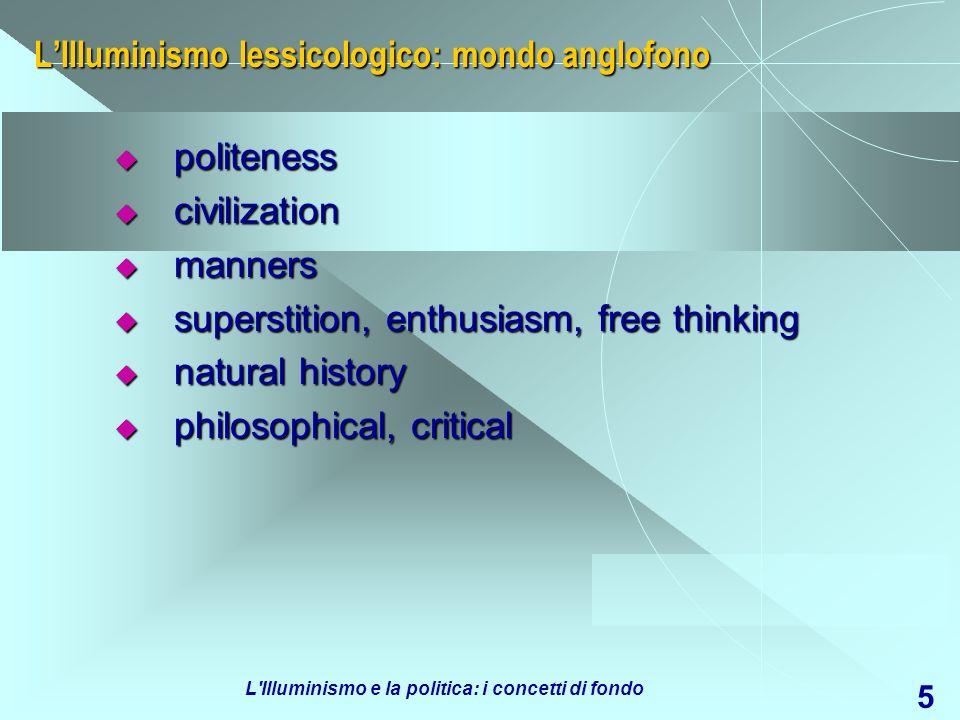 L Illuminismo e la politica: i concetti di fondo 6 LIlluminismo: le categorie degli storici Razionalismo Razionalismo deismo deismo cosmopolitismo cosmopolitismo sensismo sensismo materialismo materialismo ateismo ateismo