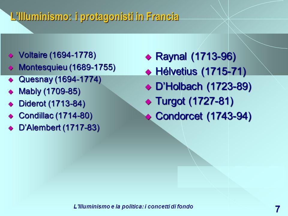 L Illuminismo e la politica: i concetti di fondo 7 LIlluminismo: i protagonisti in Francia Voltaire (1694-1778) Voltaire (1694-1778) Montesquieu (1689-1755) Montesquieu (1689-1755) Quesnay (1694-1774) Quesnay (1694-1774) Mably (1709-85) Mably (1709-85) Diderot (1713-84) Diderot (1713-84) Condillac (1714-80) Condillac (1714-80) DAlembert (1717-83) DAlembert (1717-83) Raynal (1713-96) Raynal (1713-96) Hélvetius (1715-71) Hélvetius (1715-71) DHolbach (1723-89) DHolbach (1723-89) Turgot (1727-81) Turgot (1727-81) Condorcet (1743-94) Condorcet (1743-94)