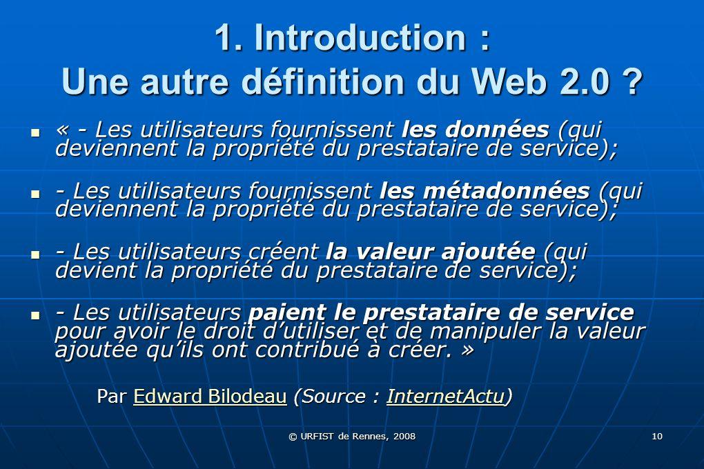 © URFIST de Rennes, 2008 10 1. Introduction : Une autre définition du Web 2.0 ? « - Les utilisateurs fournissent les données (qui deviennent la propri