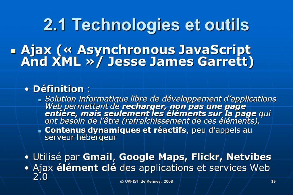 © URFIST de Rennes, 2008 15 2.1 Technologies et outils Ajax (« Asynchronous JavaScript And XML »/ Jesse James Garrett) Ajax (« Asynchronous JavaScript