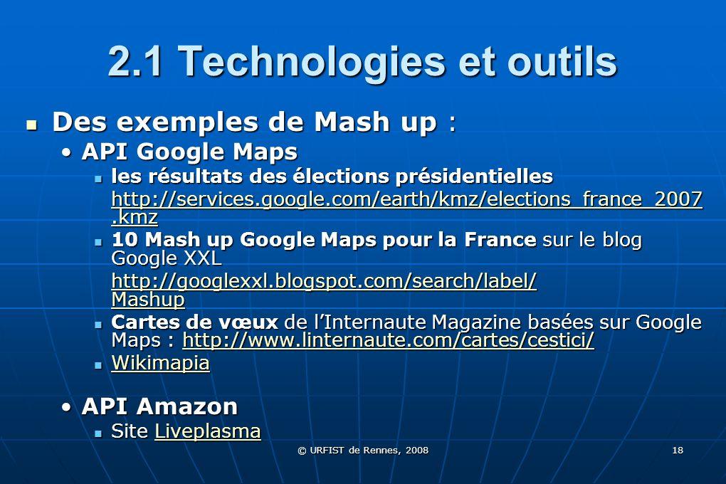 © URFIST de Rennes, 2008 18 2.1 Technologies et outils Des exemples de Mash up : Des exemples de Mash up : API Google MapsAPI Google Maps les résultat