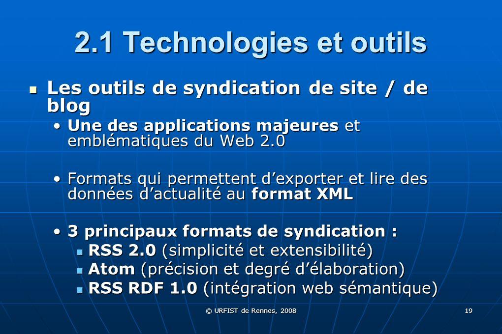 © URFIST de Rennes, 2008 19 2.1 Technologies et outils Les outils de syndication de site / de blog Les outils de syndication de site / de blog Une des
