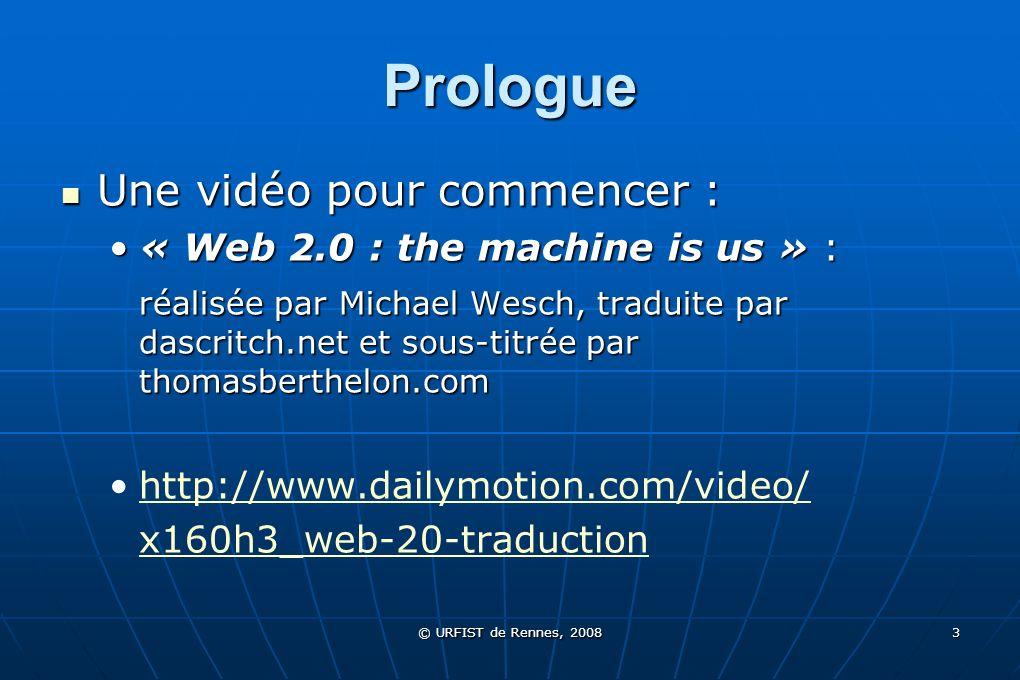 © URFIST de Rennes, 2008 3 Prologue Une vidéo pour commencer : Une vidéo pour commencer : « Web 2.0 : the machine is us » :« Web 2.0 : the machine is