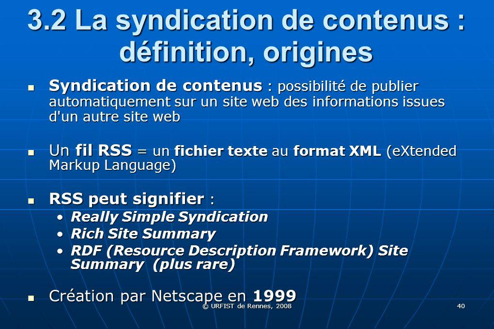 © URFIST de Rennes, 2008 40 3.2 La syndication de contenus : définition, origines Syndication de contenus : possibilité de publier automatiquement sur