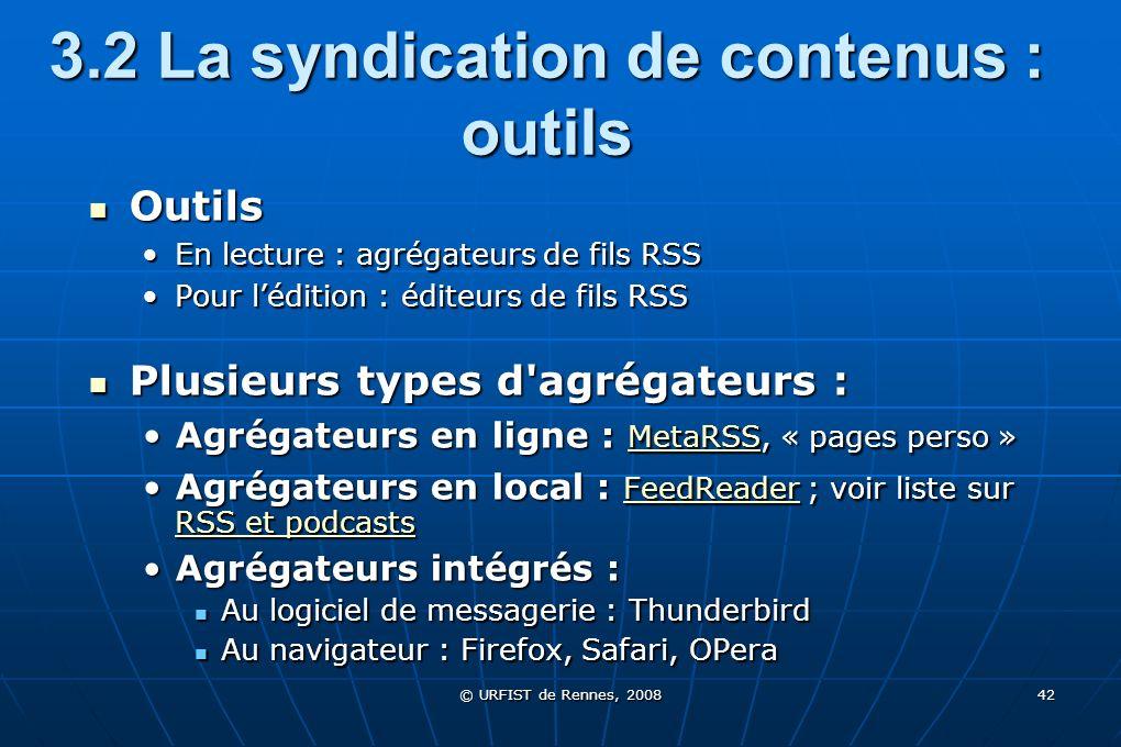 © URFIST de Rennes, 2008 42 3.2 La syndication de contenus : outils Outils Outils En lecture : agrégateurs de fils RSSEn lecture : agrégateurs de fils