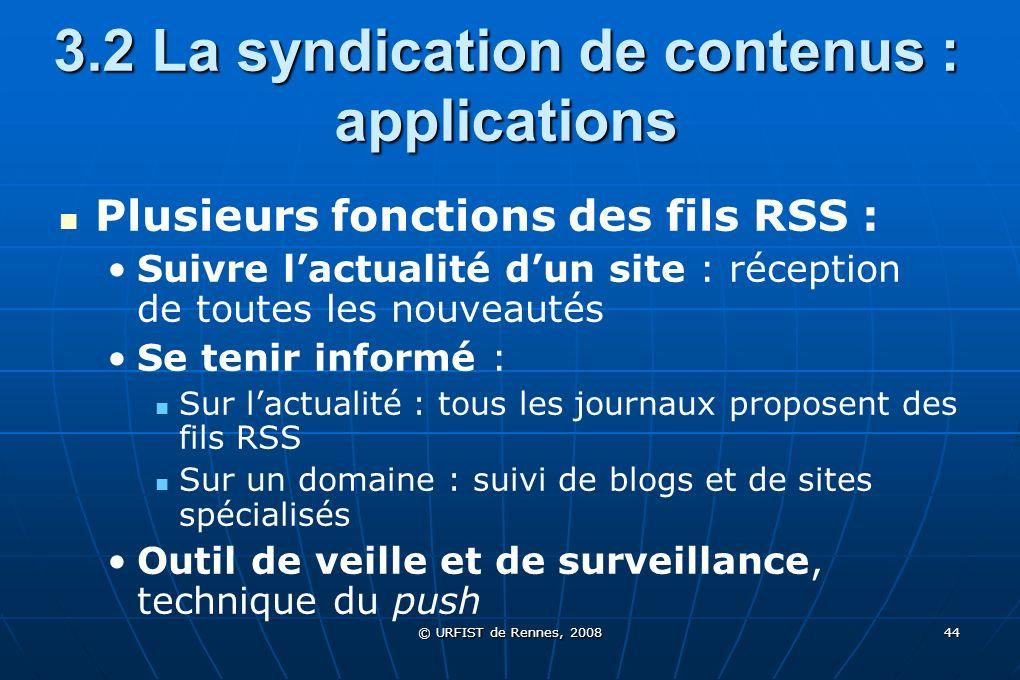 © URFIST de Rennes, 2008 44 3.2 La syndication de contenus : applications Plusieurs fonctions des fils RSS : Suivre lactualité dun site : réception de