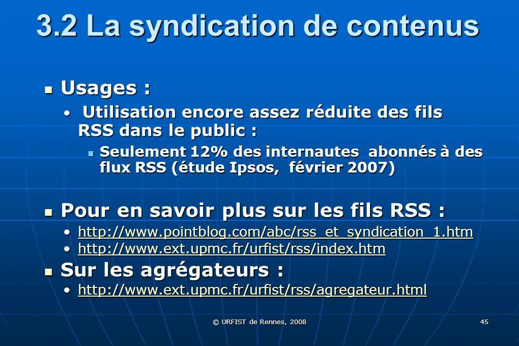 © URFIST de Rennes, 2008 45 3.2 La syndication de contenus Usages : Usages : Utilisation encore assez réduite des fils RSS dans le public : Utilisatio