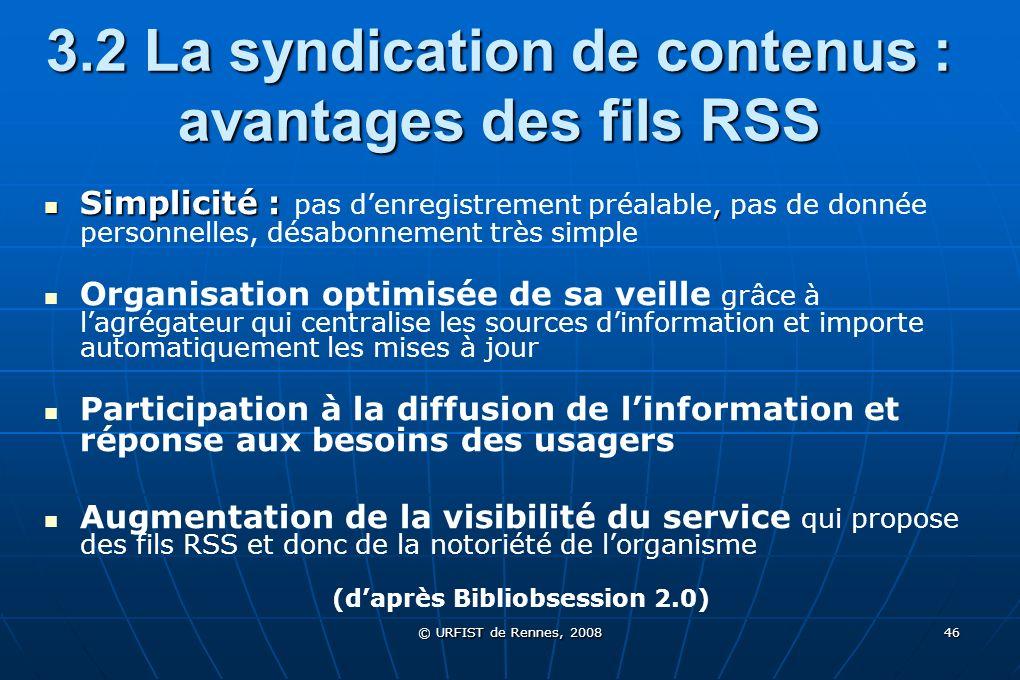 © URFIST de Rennes, 2008 46 3.2 La syndication de contenus : avantages des fils RSS Simplicité :, Simplicité : pas denregistrement préalable, pas de d