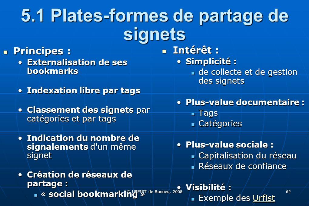 © URFIST de Rennes, 2008 62 5.1 Plates-formes de partage de signets Principes : Principes : Externalisation de ses bookmarks Indexation libre par tags