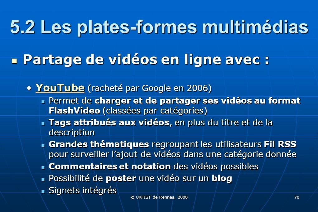 © URFIST de Rennes, 2008 70 5.2 Les plates-formes multimédias Partage de vidéos en ligne avec : Partage de vidéos en ligne avec : YouTube (racheté par