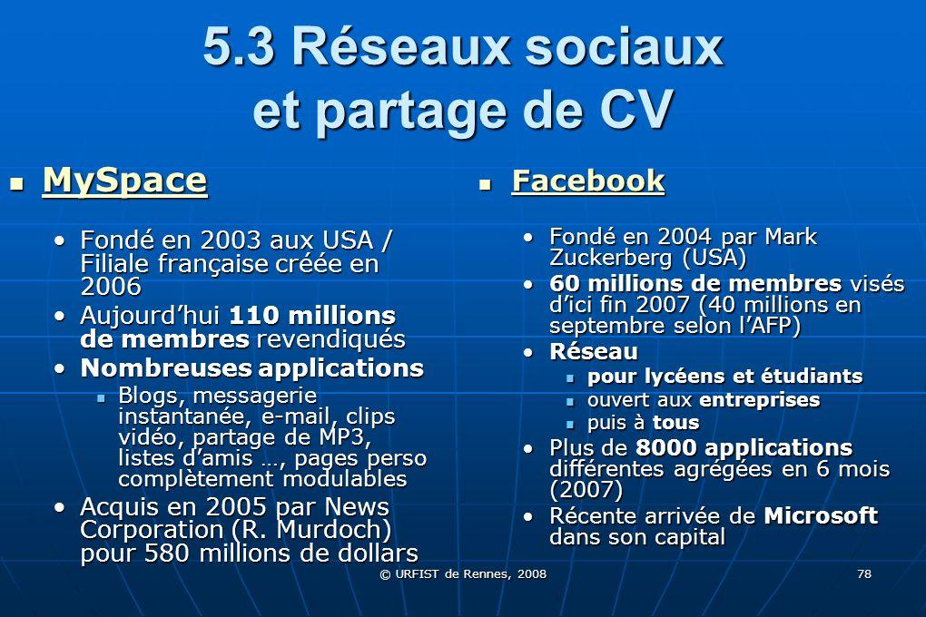 © URFIST de Rennes, 2008 78 5.3 Réseaux sociaux et partage de CV MySpace MySpace MySpace Fondé en 2003 aux USA / Filiale française créée en 2006Fondé