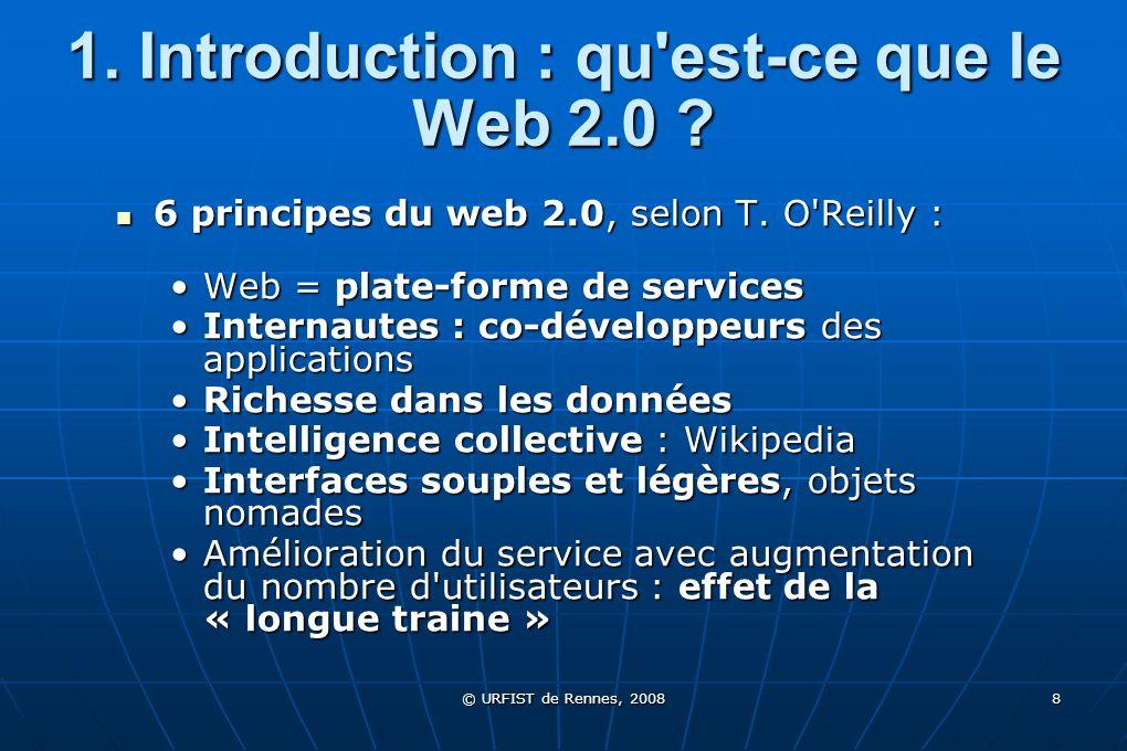 © URFIST de Rennes, 2008 19 2.1 Technologies et outils Les outils de syndication de site / de blog Les outils de syndication de site / de blog Une des applications majeures et emblématiques du Web 2.0Une des applications majeures et emblématiques du Web 2.0 Formats qui permettent dexporter et lire des données dactualité au format XMLFormats qui permettent dexporter et lire des données dactualité au format XML 3 principaux formats de syndication :3 principaux formats de syndication : RSS 2.0 (simplicité et extensibilité) RSS 2.0 (simplicité et extensibilité) Atom (précision et degré délaboration) Atom (précision et degré délaboration) RSS RDF 1.0 (intégration web sémantique) RSS RDF 1.0 (intégration web sémantique)