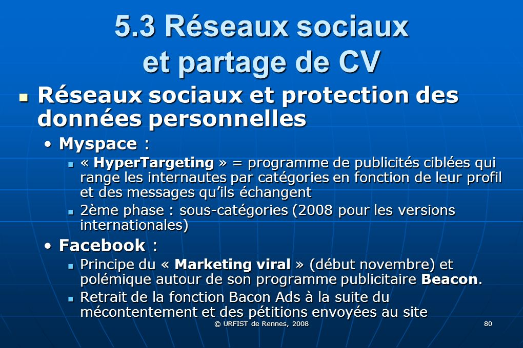 © URFIST de Rennes, 2008 80 5.3 Réseaux sociaux et partage de CV Réseaux sociaux et protection des données personnelles Réseaux sociaux et protection