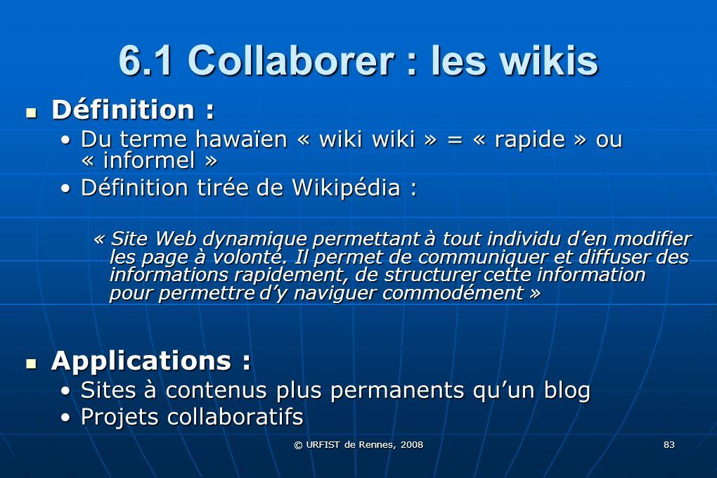© URFIST de Rennes, 2008 83 6.1 Collaborer : les wikis Définition : Définition : Du terme hawaïen « wiki wiki » = « rapide » ou « informel »Du terme h