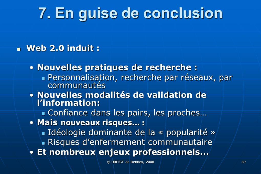 © URFIST de Rennes, 2008 89 7. En guise de conclusion Web 2.0 induit : Web 2.0 induit : Nouvelles pratiques de recherche :Nouvelles pratiques de reche