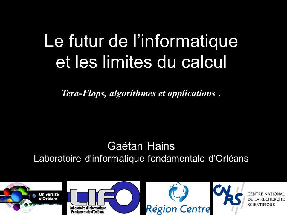 Le futur de linformatique et les limites du calcul Tera-Flops, algorithmes et applications. Gaétan Hains Laboratoire dinformatique fondamentale dOrléa