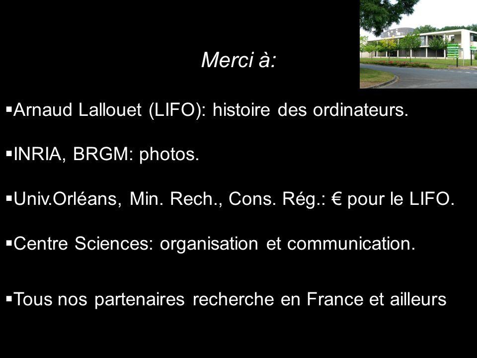 Merci à: Arnaud Lallouet (LIFO): histoire des ordinateurs. INRIA, BRGM: photos. Univ.Orléans, Min. Rech., Cons. Rég.: pour le LIFO. Centre Sciences: o
