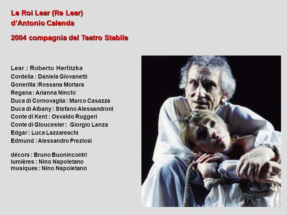 Le Roi Lear (Re Lear) dAntonio Calenda 2004 compagnia del Teatro Stabile Lear : Roberto Herlitzka Cordelia : Daniela Giovanetti Gonerilla :Rossana Mor
