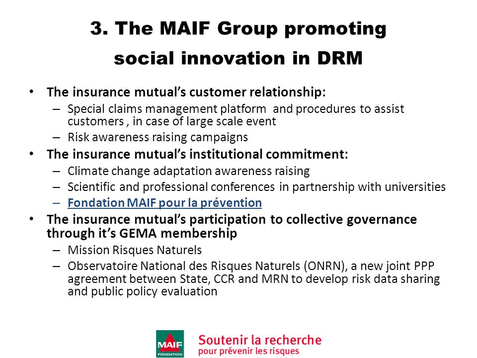 3. The MAIF Group promoting social innovation in DRM The insurance mutuals customer relationship: – Special claims management platform and procedures
