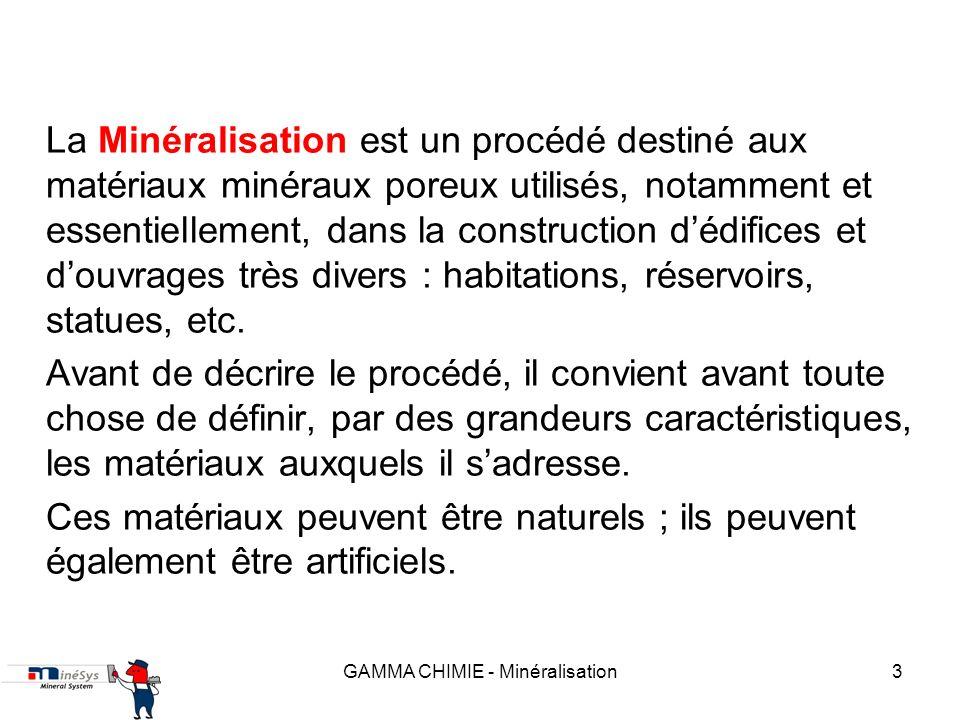 GAMMA CHIMIE - Minéralisation3 La Minéralisation est un procédé destiné aux matériaux minéraux poreux utilisés, notamment et essentiellement, dans la construction dédifices et douvrages très divers : habitations, réservoirs, statues, etc.