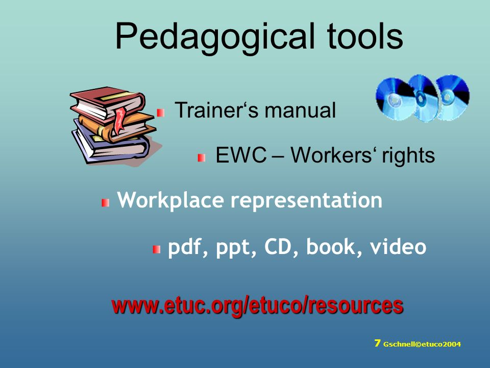 7 Gschnell©etuco2004 Pedagogical tools Trainers manual EWC – Workers rights Workplace representation pdf, ppt, CD, book, video www.etuc.org/etuco/resources