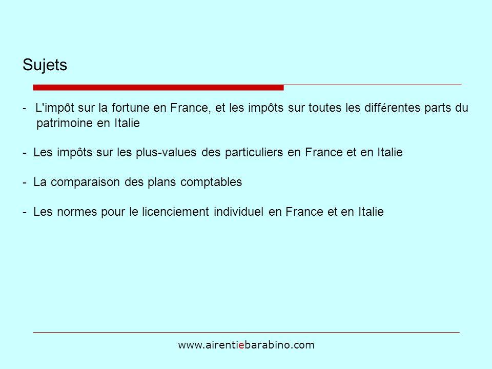 www.airentiebarabino.com Sujets - L impôt sur la fortune en France, et les impôts sur toutes les diff é rentes parts du patrimoine en Italie - Les impôts sur les plus-values des particuliers en France et en Italie - La comparaison des plans comptables - Les normes pour le licenciement individuel en France et en Italie