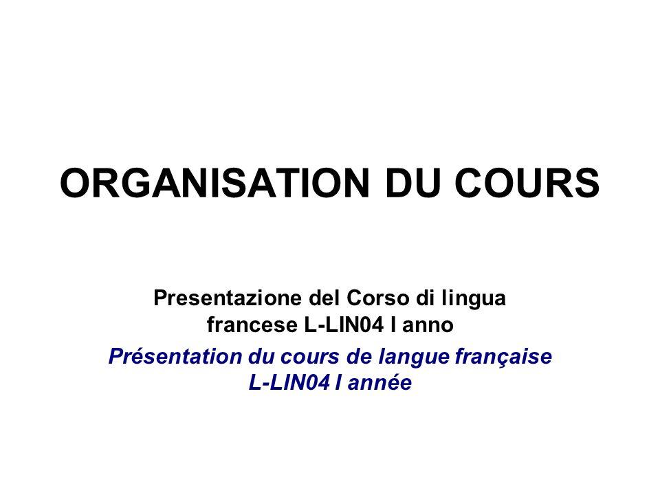 ORGANISATION DU COURS Presentazione del Corso di lingua francese L-LIN04 I anno Présentation du cours de langue française L-LIN04 I année