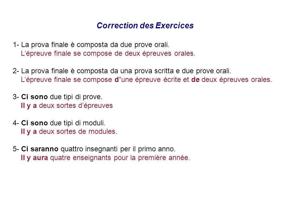 Correction des Exercices 1- La prova finale è composta da due prove orali. Lépreuve finale se compose de deux épreuves orales. 2- La prova finale è co