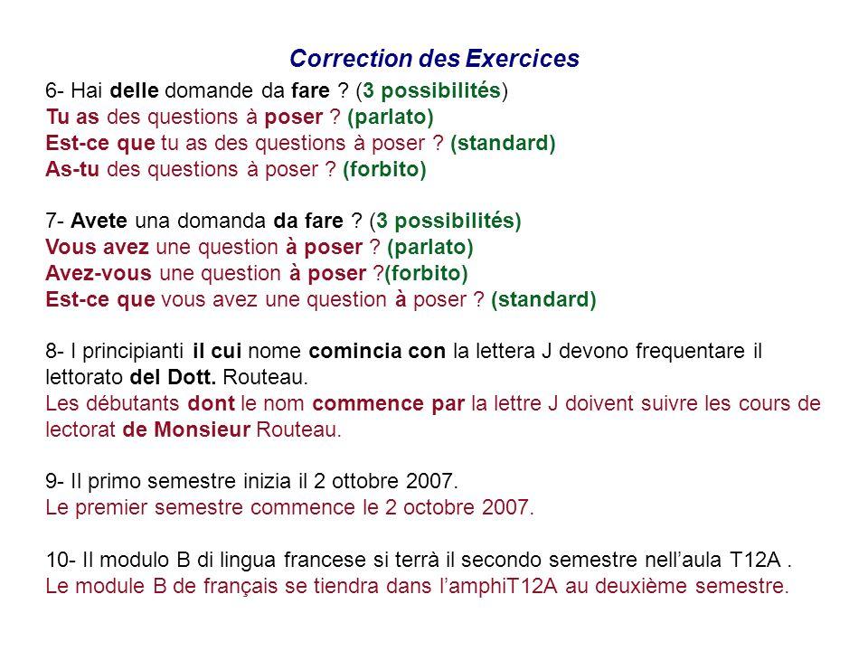 Correction des Exercices 6- Hai delle domande da fare ? (3 possibilités) Tu as des questions à poser ? (parlato) Est-ce que tu as des questions à pose